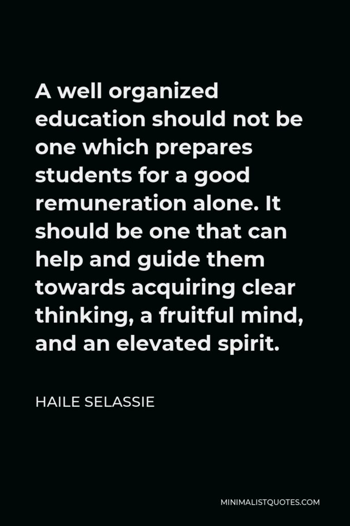 Haile Selassie Quote - A well organized education should not be one which prepares students for a good remuneration alone. It should be one that can help and guide them towards acquiring clear thinking, a fruitful mind, and an elevated spirit.