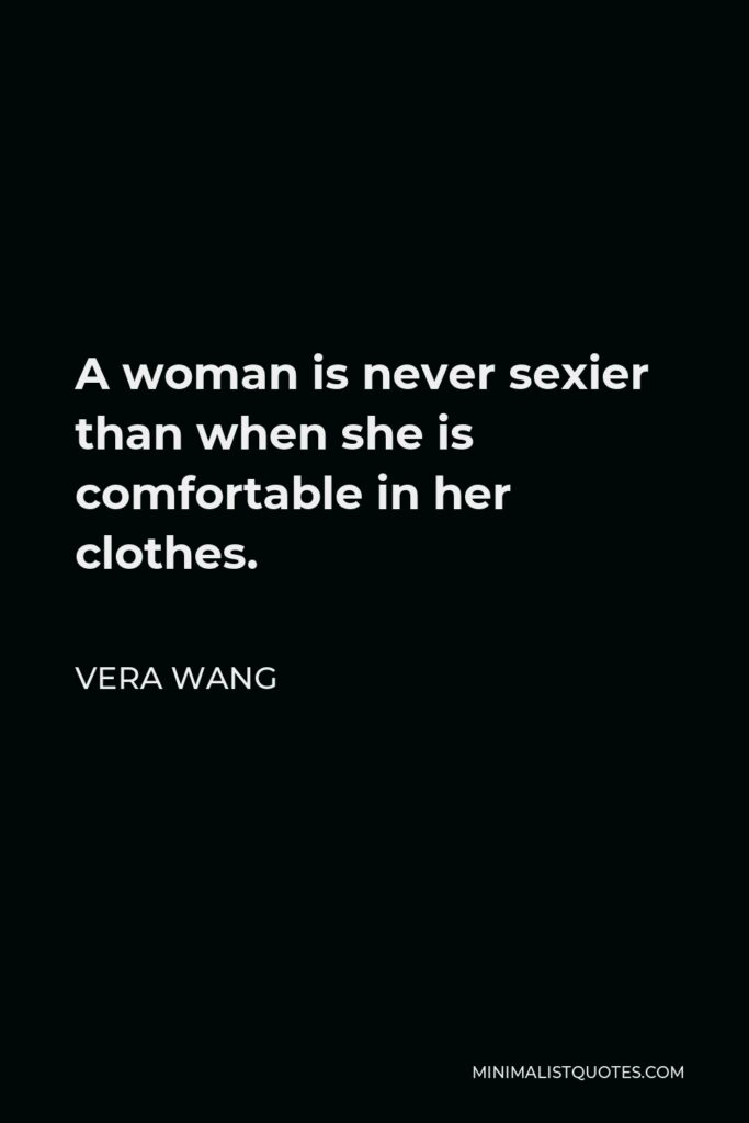 Vera Wang Quote - A woman is never sexier than when she is comfortable in her clothes.