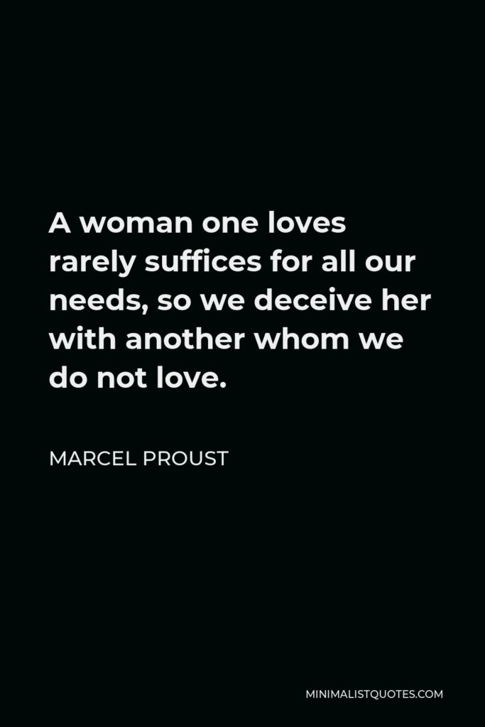 Marcel Proust Quote - A woman one loves rarely suffices for all our needs, so we deceive her with another whom we do not love.