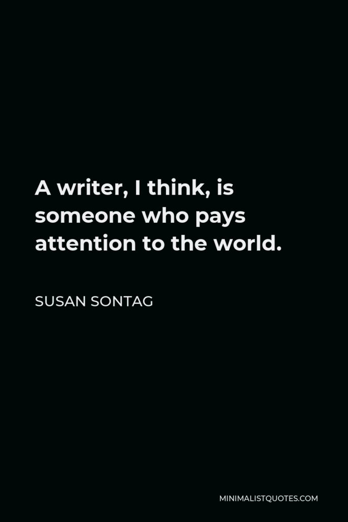 Susan Sontag Quote - A writer, I think, is someone who pays attention to the world.