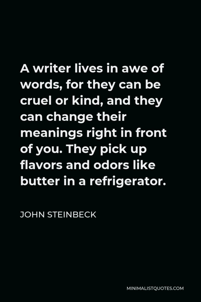 John Steinbeck Quote - A writer lives in awe of words, for they can be cruel or kind, and they can change their meanings right in front of you. They pick up flavors and odors like butter in a refrigerator.