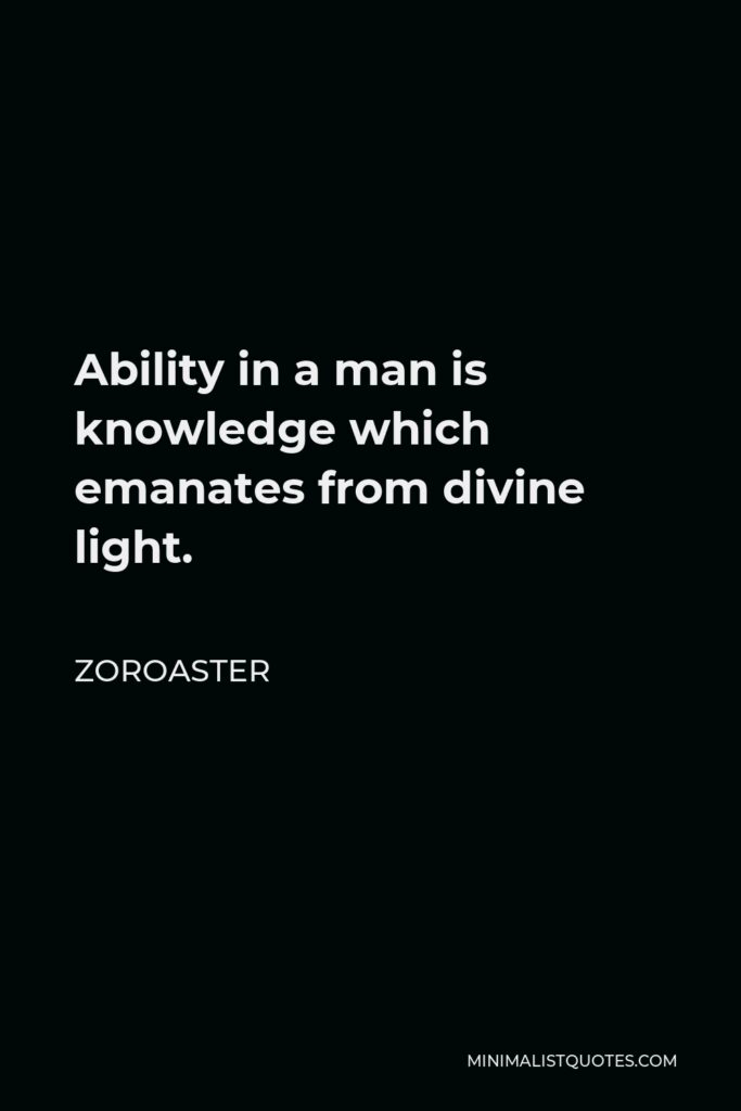 Zoroaster Quote - Ability in a man is knowledge which emanates from divine light.