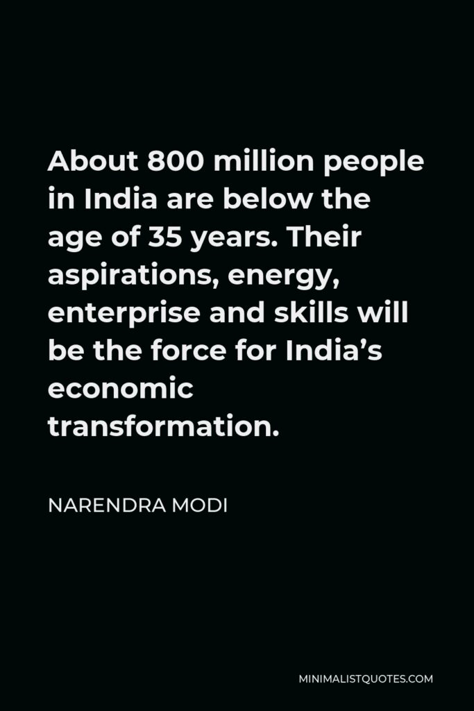 Narendra Modi Quote - About 800 million people in India are below the age of 35 years. Their aspirations, energy, enterprise and skills will be the force for India's economic transformation.