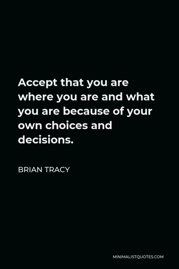 Brian Tracy Quote - Accept that you are where you are and what you are because of your own choices and decisions.