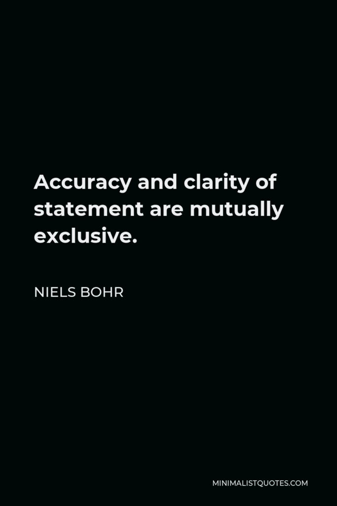 Niels Bohr Quote - Accuracy and clarity of statement are mutually exclusive.