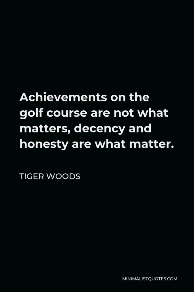 Tiger Woods Quote - Achievements on the golf course are not what matters, decency and honesty are what matter.