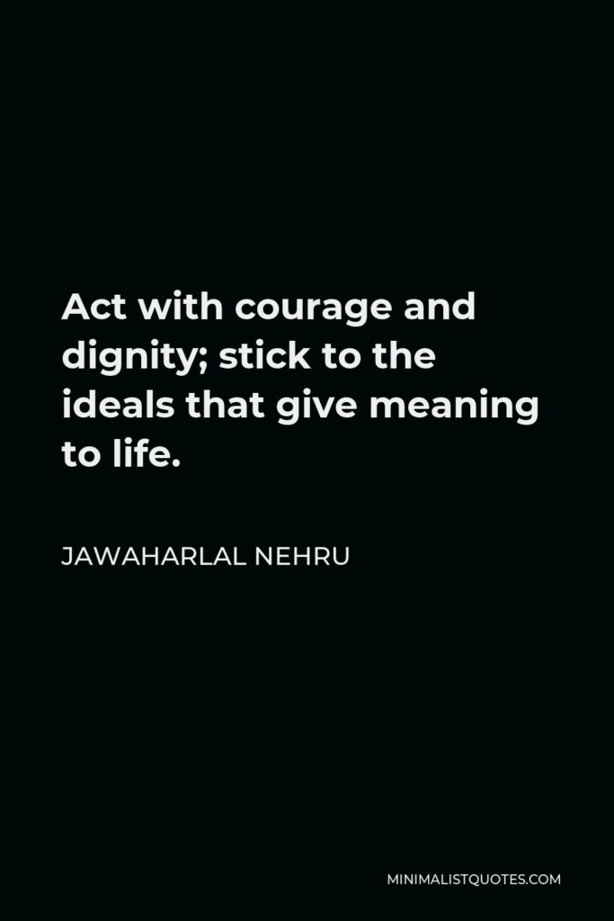 Jawaharlal Nehru Quote - Act with courage and dignity; stick to the ideals that give meaning to life.