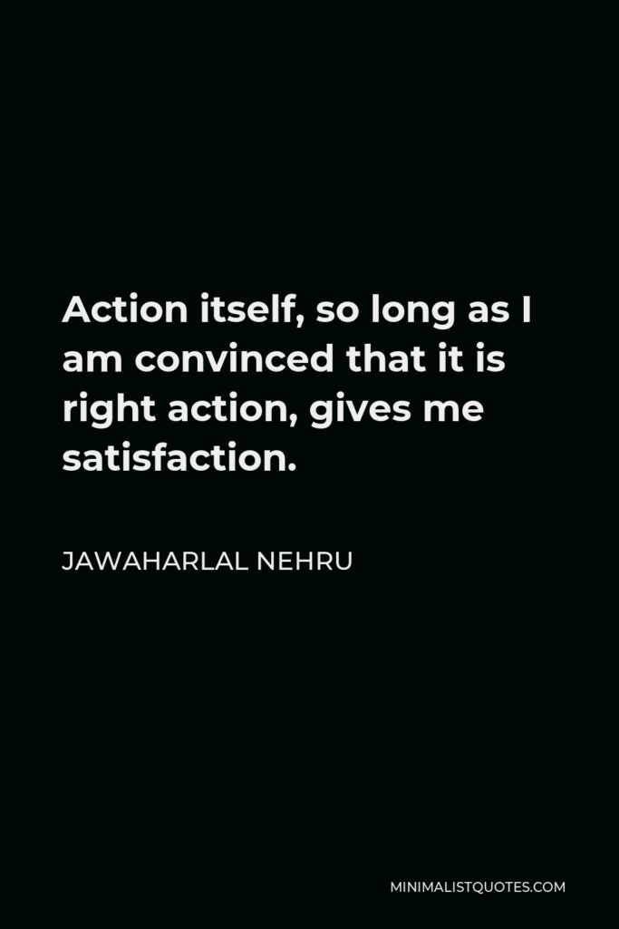 Jawaharlal Nehru Quote - Action itself, so long as I am convinced that it is right action, gives me satisfaction.
