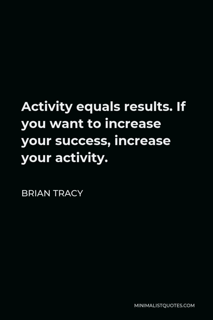 Brian Tracy Quote - Activity equals results. If you want to increase your success, increase your activity.