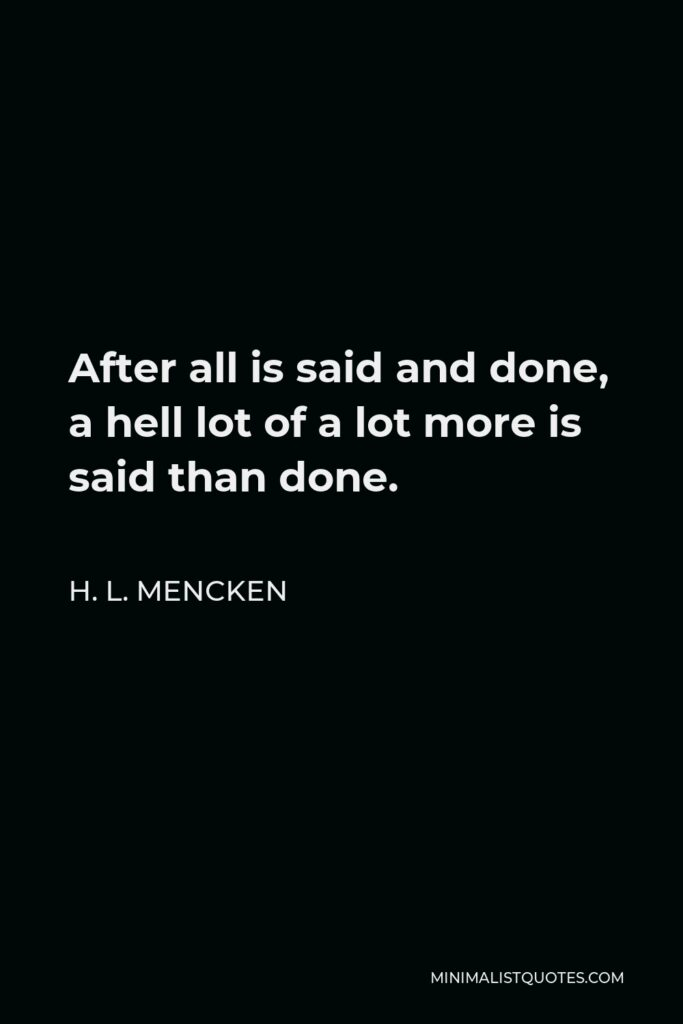H. L. Mencken Quote - After all is said and done, a hell lot of a lot more is said than done.