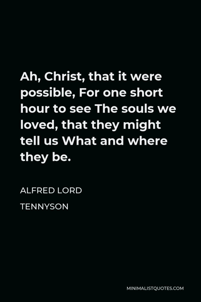 Alfred Lord Tennyson Quote - Ah, Christ, that it were possible, For one short hour to see The souls we loved, that they might tell us What and where they be.