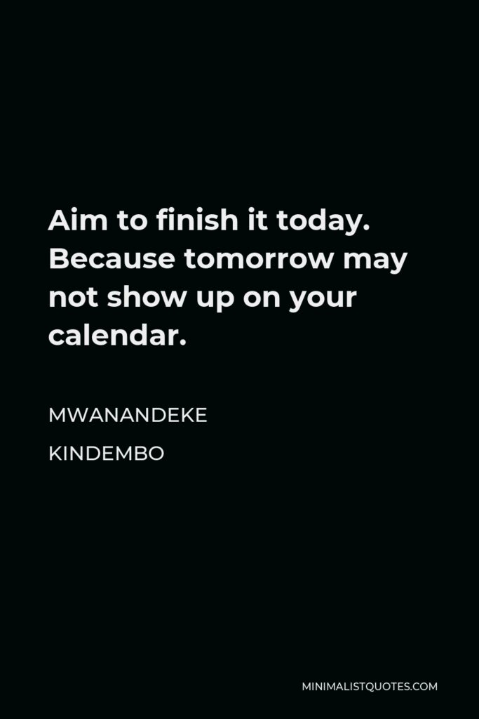 Mwanandeke Kindembo Quote - Aim to finish it today. Because tomorrow may not show up on your calendar.