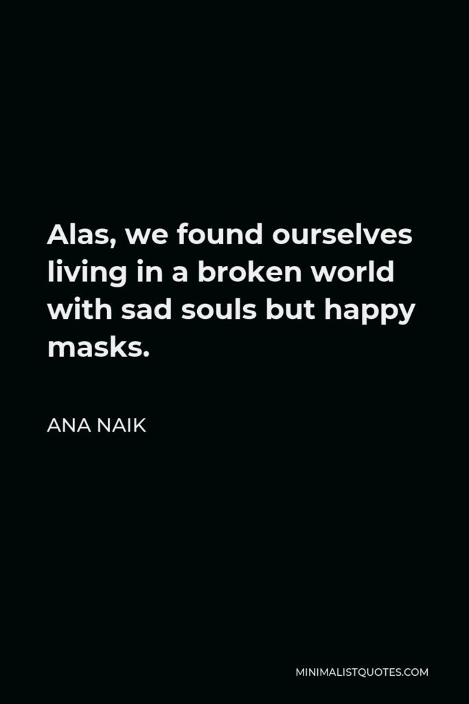Ana Naik Quote - Alas, we found ourselves living in a broken world with sad souls but happy masks.