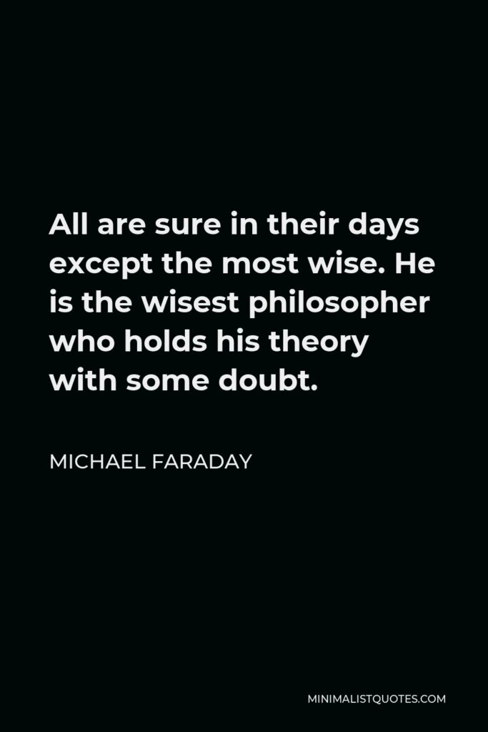Michael Faraday Quote - All are sure in their days except the most wise. He is the wisest philosopher who holds his theory with some doubt.