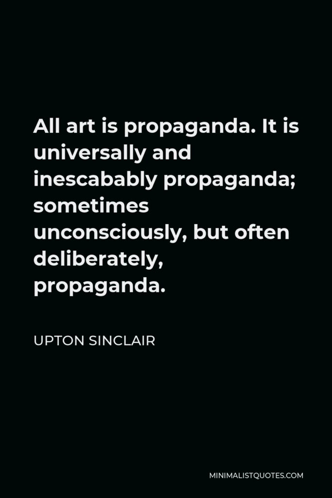 Upton Sinclair Quote - All art is propaganda. It is universally and inescabably propaganda; sometimes unconsciously, but often deliberately, propaganda.