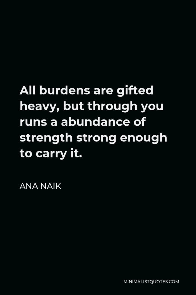 Ana Naik Quote - All burdens are gifted heavy, but through you runs a abundance of strength strong enough to carry it.