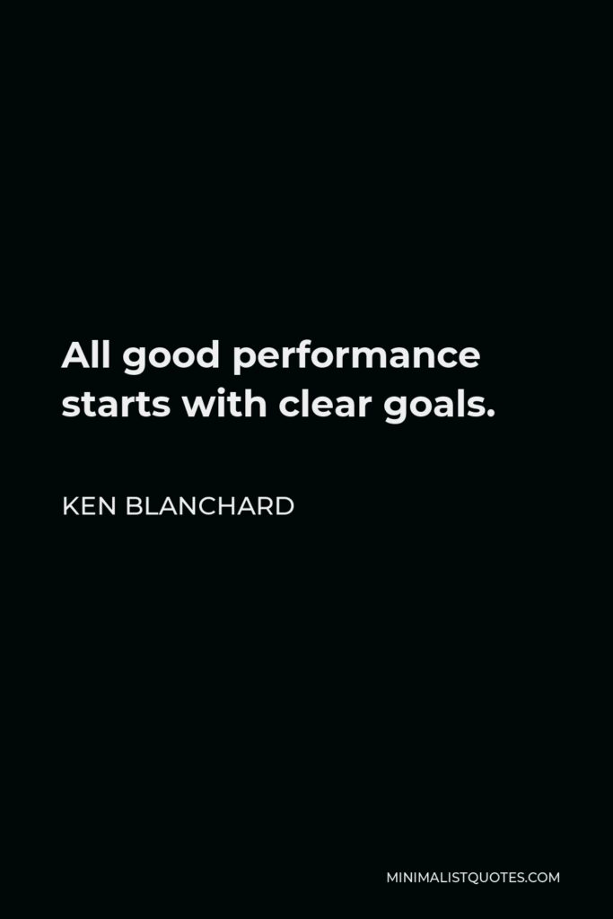 Ken Blanchard Quote - All good performance starts with clear goals.