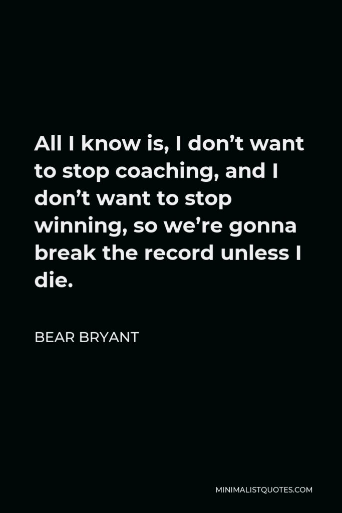 Bear Bryant Quote - All I know is, I don't want to stop coaching, and I don't want to stop winning, so we're gonna break the record unless I die.
