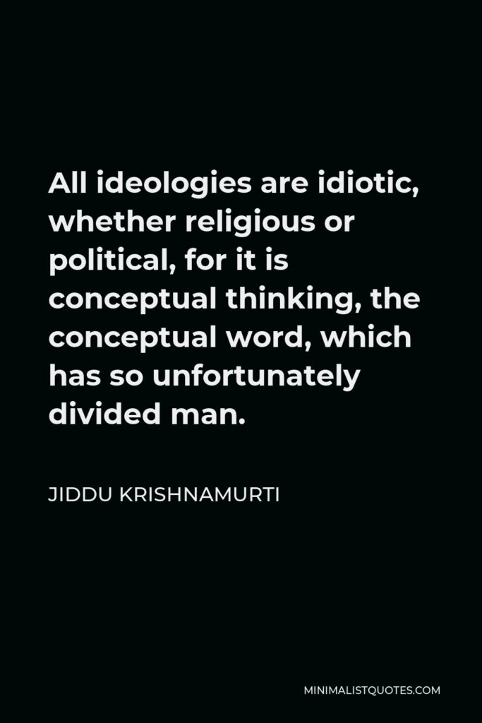 Jiddu Krishnamurti Quote - All ideologies are idiotic, whether religious or political, for it is conceptual thinking, the conceptual word, which has so unfortunately divided man.