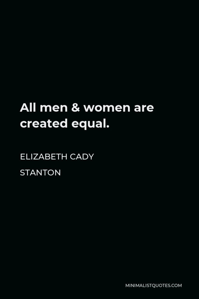 Elizabeth Cady Stanton Quote - All men & women are created equal.
