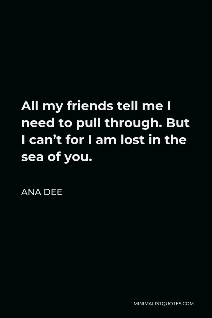 Ana Dee Quote - All my friends tell me I need to pull through. But I can't for I am lost in the sea of you.