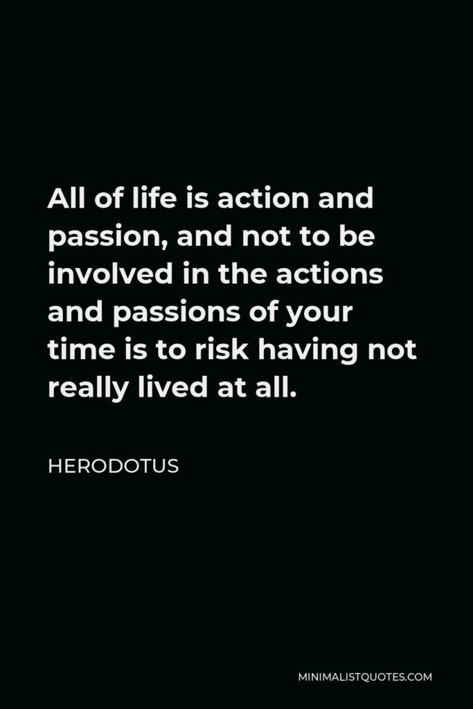 Herodotus Quote - All of life is action and passion, and not to be involved in the actions and passions of your time is to risk having not really lived at all.