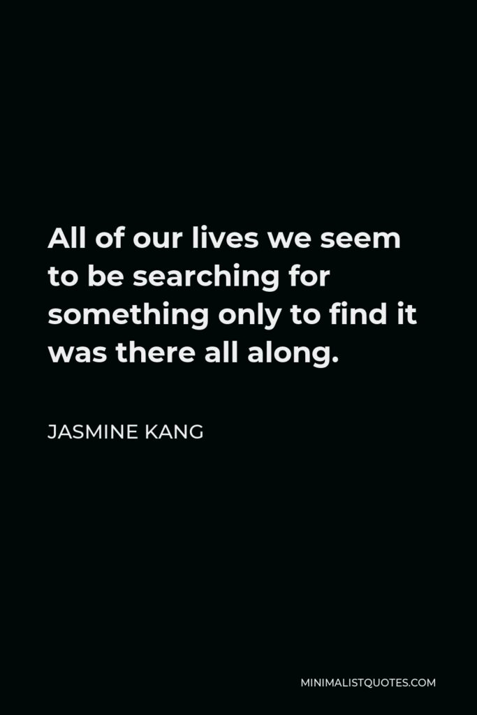 Jasmine Kang Quote - All of our lives we seem to be searching for something only to find it was there all along.