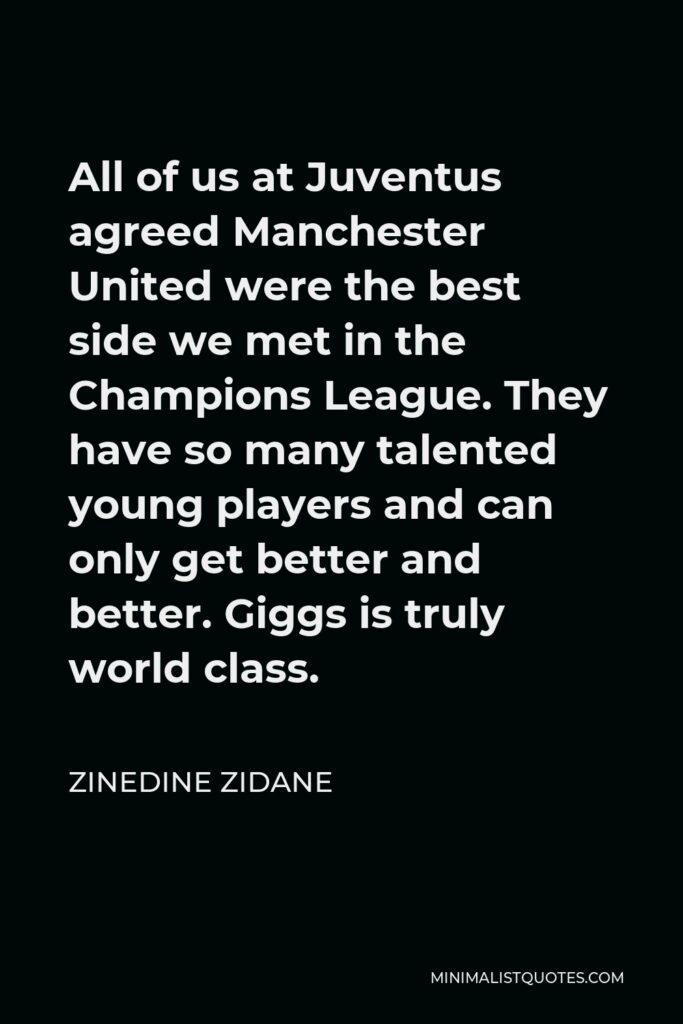 Zinedine Zidane Quote - All of us at Juventus agreed Manchester United were the best side we met in the Champions League. They have so many talented young players and can only get better and better. Giggs is truly world class.