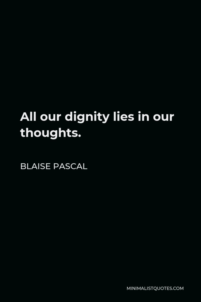 Blaise Pascal Quote - All our dignity lies in our thoughts.