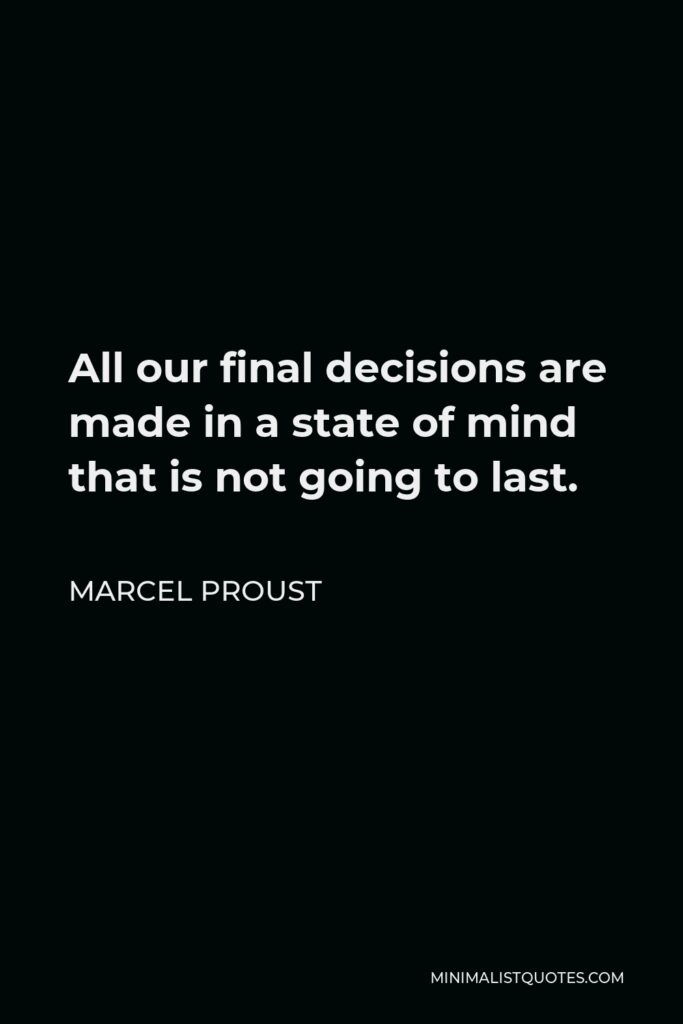Marcel Proust Quote - All our final decisions are made in a state of mind that is not going to last.