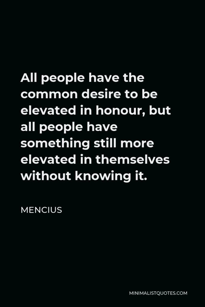 Mencius Quote - All people have the common desire to be elevated in honour, but all people have something still more elevated in themselves without knowing it.