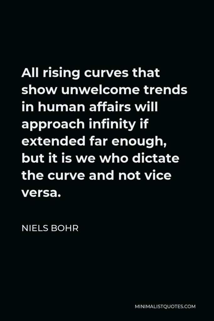 Niels Bohr Quote - All rising curves that show unwelcome trends in human affairs will approach infinity if extended far enough, but it is we who dictate the curve and not vice versa.