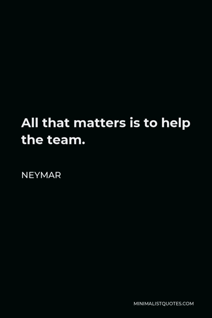 Neymar Quote - All that matters is to help the team.