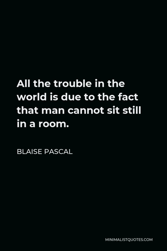 Blaise Pascal Quote - All the trouble in the world is due to the fact that man cannot sit still in a room.
