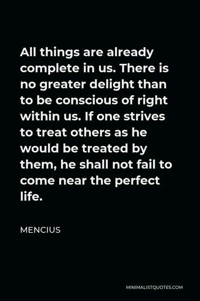 Mencius Quote - All things are already complete in us. There is no greater delight than to be conscious of right within us. If one strives to treat others as he would be treated by them, he shall not fail to come near the perfect life.