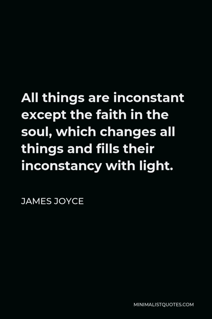 James Joyce Quote - All things are inconstant except the faith in the soul, which changes all things and fills their inconstancy with light.