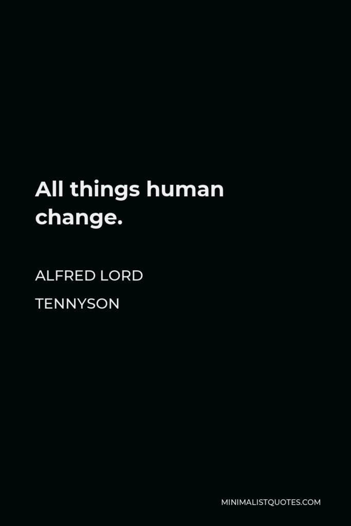 Alfred Lord Tennyson Quote - All things human change.