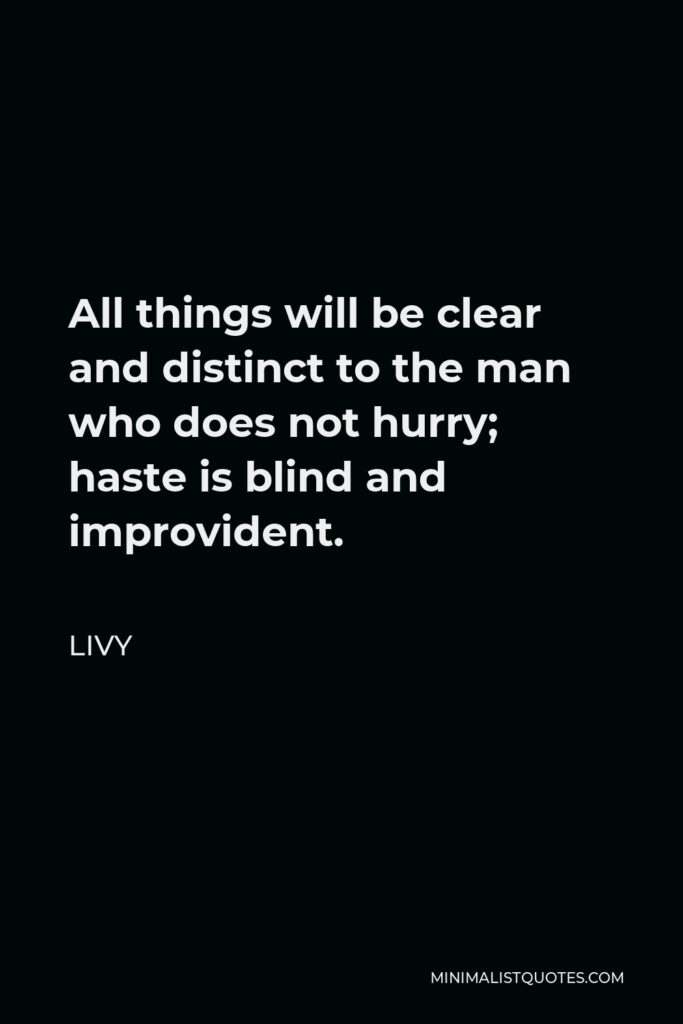 Livy Quote - All things will be clear and distinct to the man who does not hurry; haste is blind and improvident.