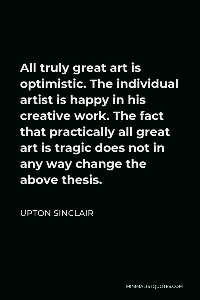 Upton Sinclair Quote - All truly great art is optimistic. The individual artist is happy in his creative work. The fact that practically all great art is tragic does not in any way change the above thesis.