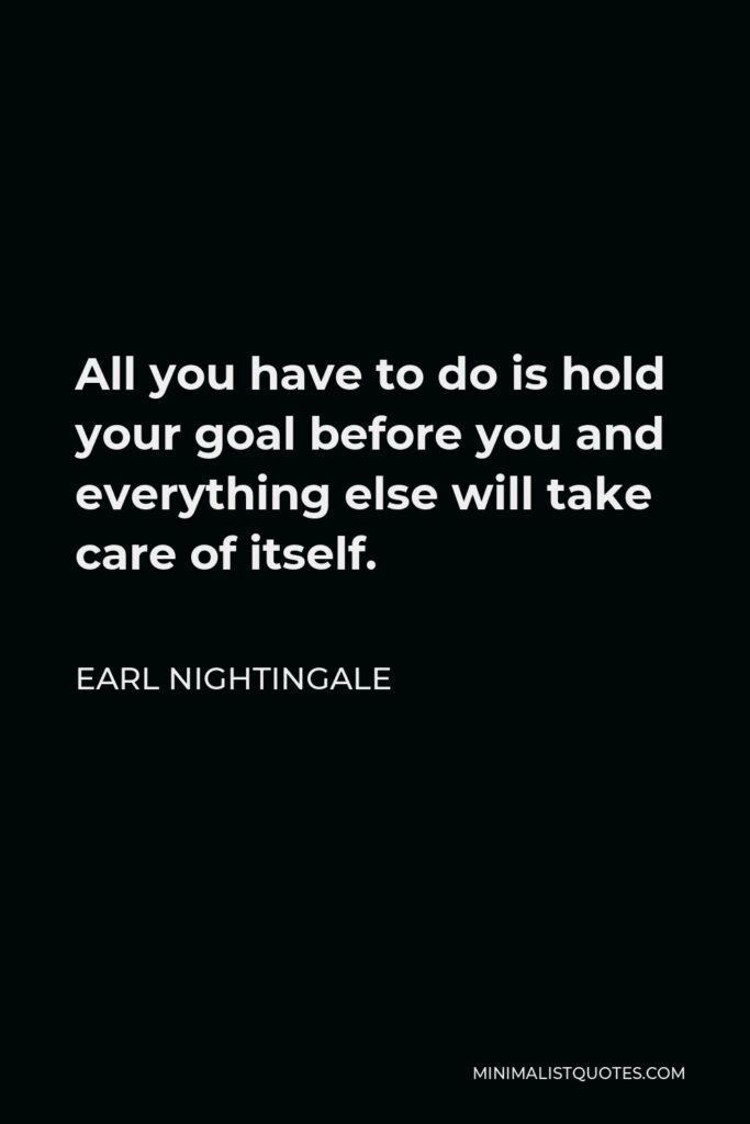 Earl Nightingale Quote - All you have to do is hold your goal before you and everything else will take care of itself.