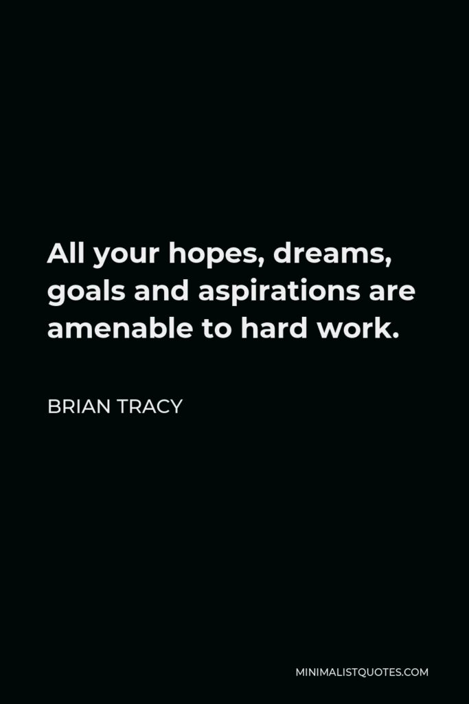 Brian Tracy Quote - All your hopes, dreams, goals and aspirations are amenable to hard work.