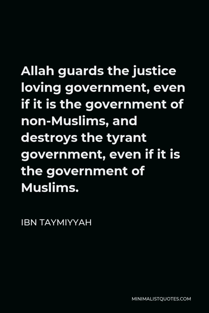 Ibn Taymiyyah Quote - Allah guards the justice loving government, even if it is the government of non-Muslims, and destroys the tyrant government, even if it is the government of Muslims.