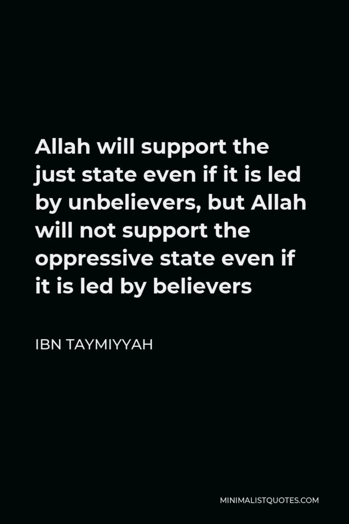 Ibn Taymiyyah Quote - Allah will support the just state even if it is led by unbelievers, but Allah will not support the oppressive state even if it is led by believers