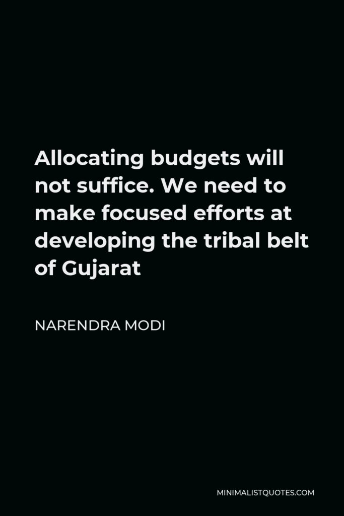 Narendra Modi Quote - Allocating budgets will not suffice. We need to make focused efforts at developing the tribal belt of Gujarat