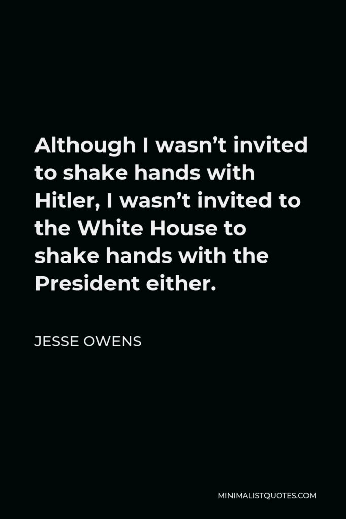 Jesse Owens Quote - Although I wasn't invited to shake hands with Hitler, I wasn't invited to the White House to shake hands with the President either.