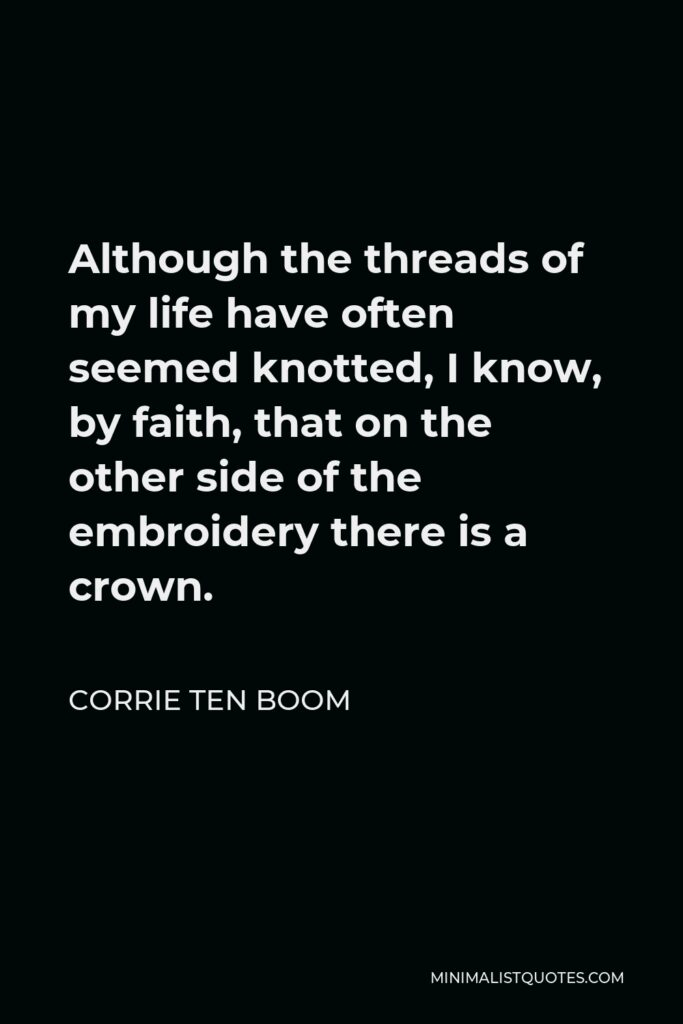 Corrie ten Boom Quote - Although the threads of my life have often seemed knotted, I know, by faith, that on the other side of the embroidery there is a crown.
