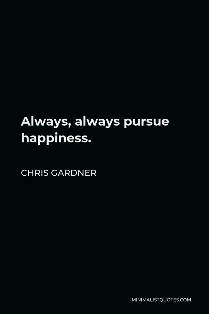 Chris Gardner Quote - Always, always pursue happiness.