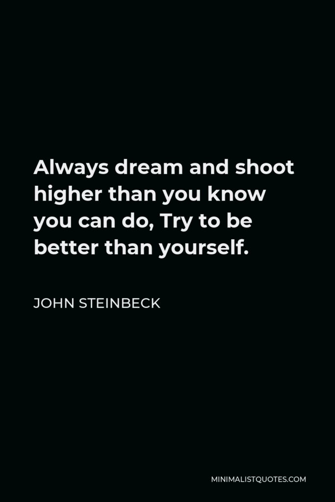John Steinbeck Quote - Always dream and shoot higher than you know you can do, Try to be better than yourself.