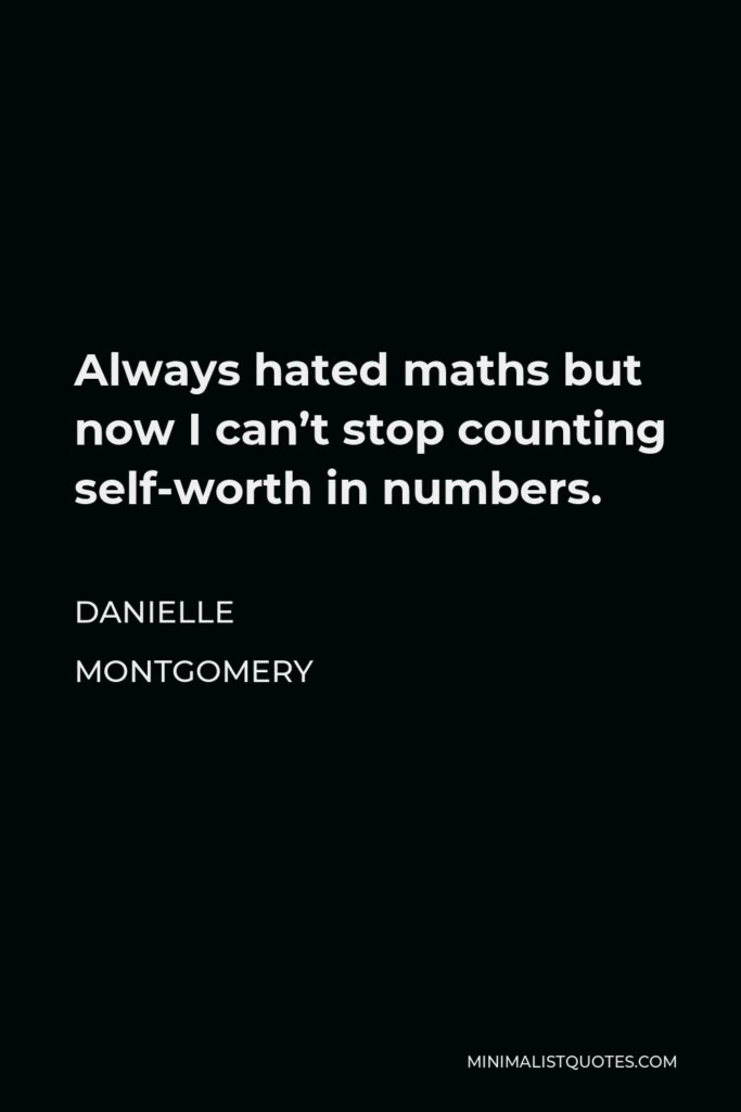 Danielle Montgomery Quote - Always hated maths but now I can't stop counting self-worth in numbers.