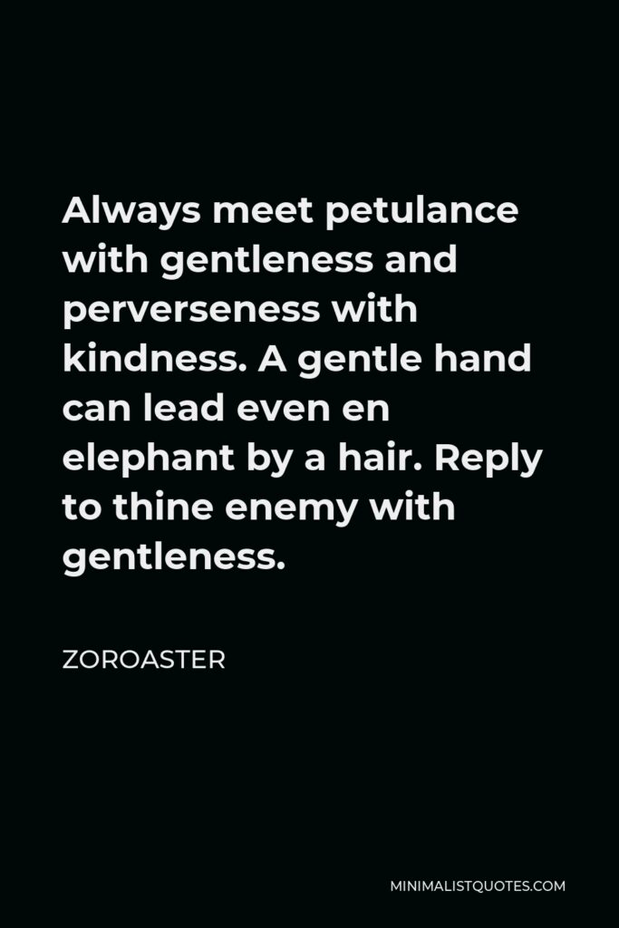 Zoroaster Quote - Always meet petulance with gentleness and perverseness with kindness. A gentle hand can lead even en elephant by a hair. Reply to thine enemy with gentleness.